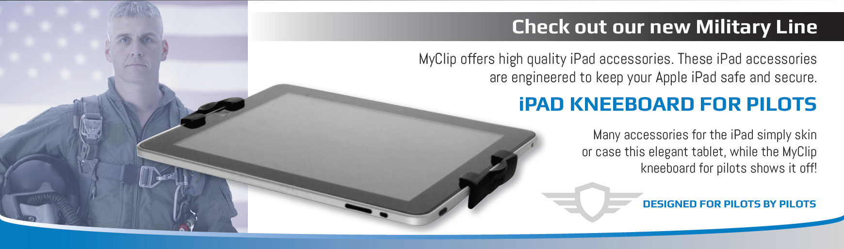 Check out our new Military Line. MyClip offers high quality iPad accessories. These iPad accessories are engineered to keep your Apple iPad safe and secure. iPAD KNEEBOARD FOR PILOTS. Many accessories for the iPad simply skin or case this elegant tablet, while the MyClip  kneeboard for pilots shows it off. Designed for pilots by pilots.